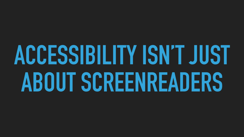 ACCESSIBILITY ISN'T JUST ABOUT SCREENREADERS