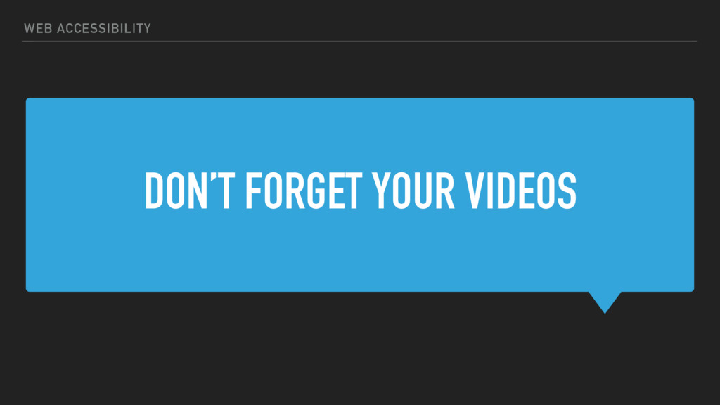 DON'T FORGET YOUR VIDEOS WEB ACCESSIBILITY