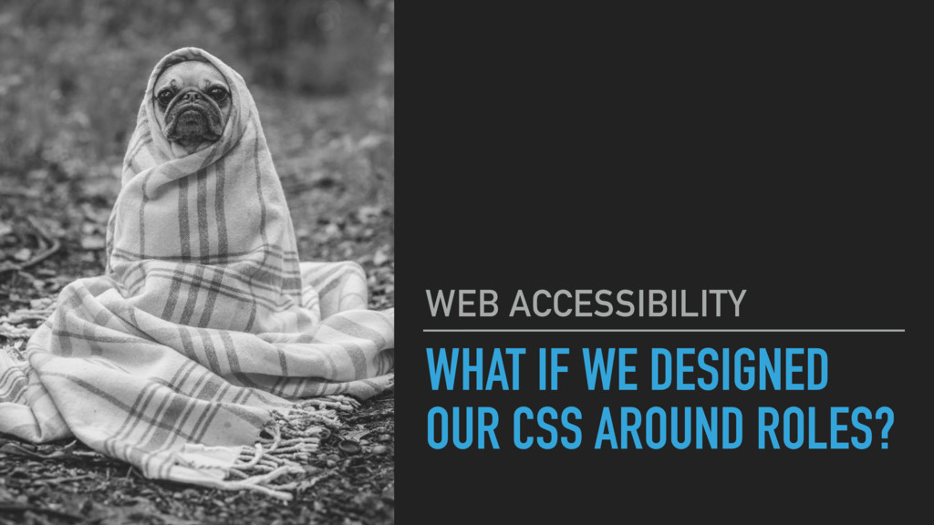 WHAT IF WE DESIGNED OUR CSS AROUND ROLES? WEB A...