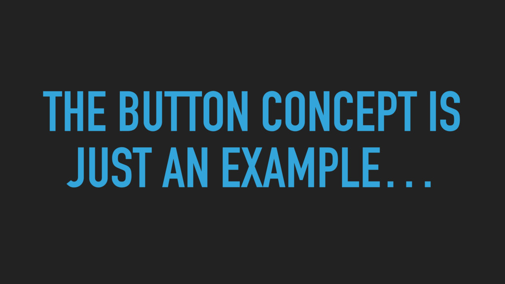 THE BUTTON CONCEPT IS JUST AN EXAMPLE…