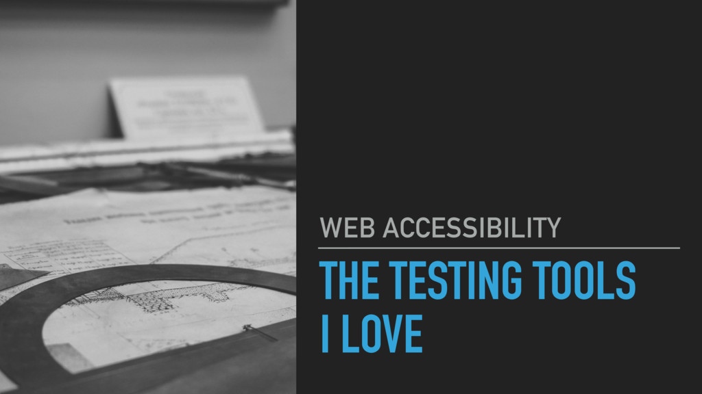 THE TESTING TOOLS I LOVE WEB ACCESSIBILITY
