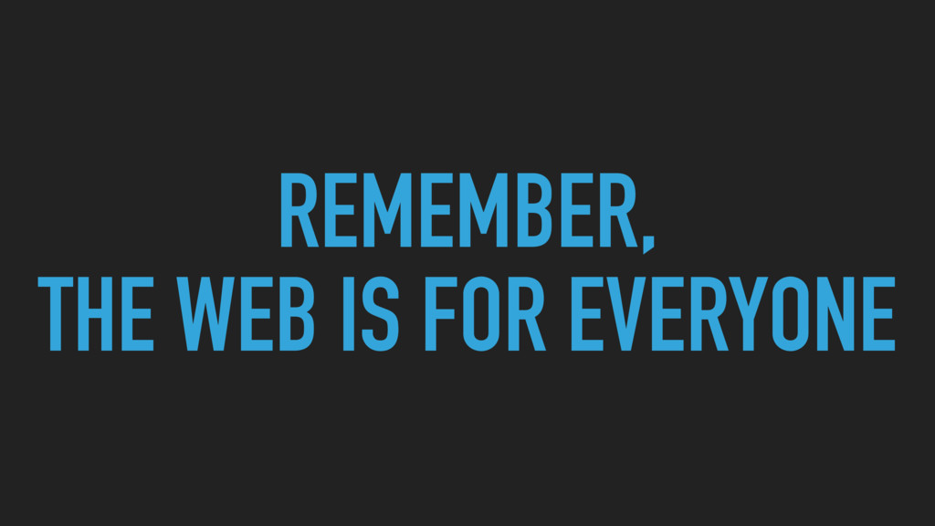 REMEMBER, THE WEB IS FOR EVERYONE