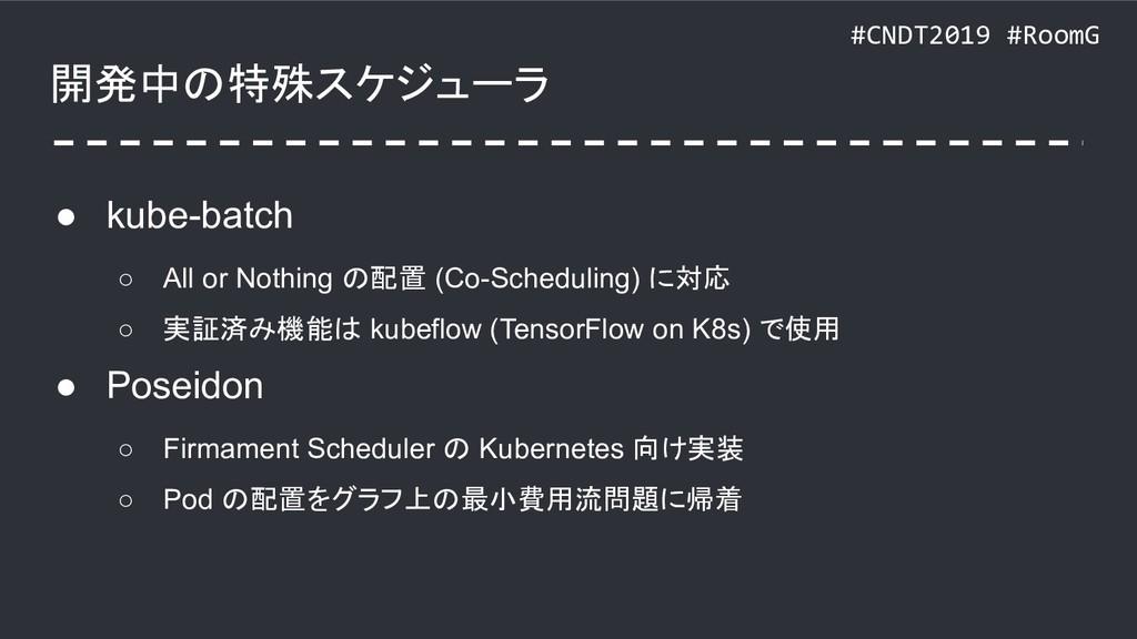 #CNDT2019 #RoomG 開発中の特殊スケジューラ ● kube-batch ○ Al...