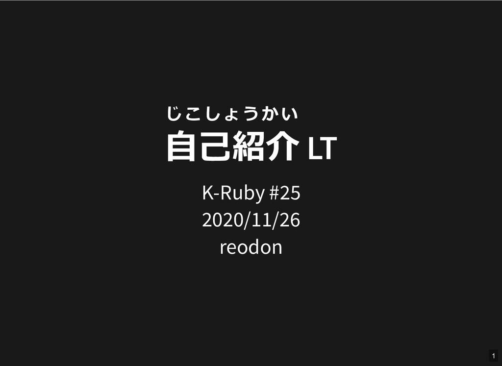じこしょうかい ⾃⼰紹介 LT K-Ruby #25 2020/11/26 reodon 1