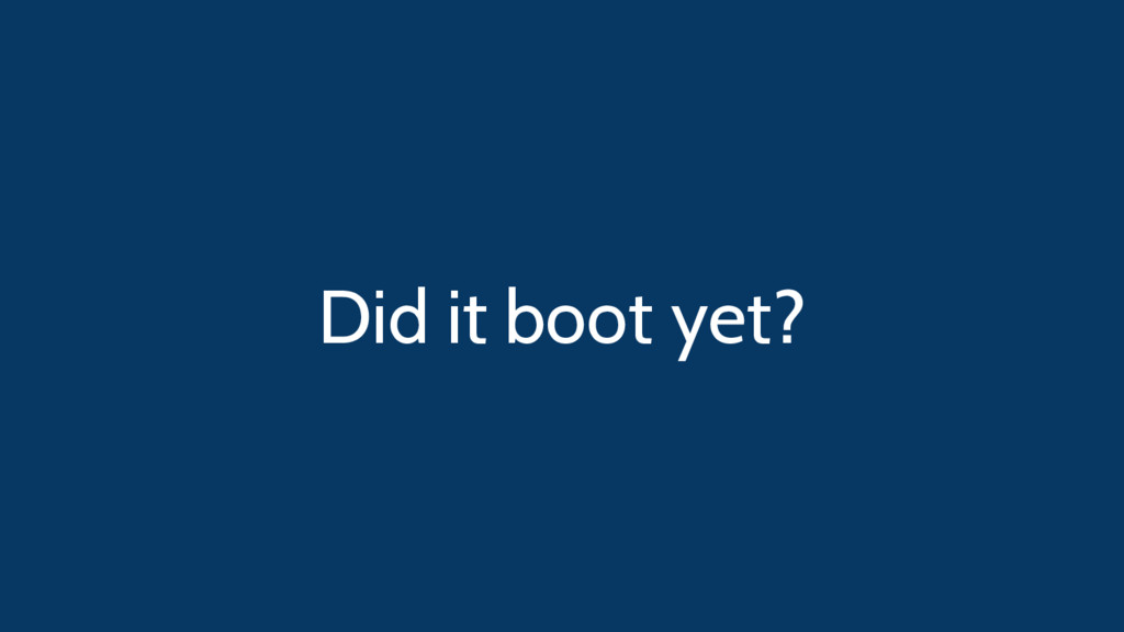 Did it boot yet?