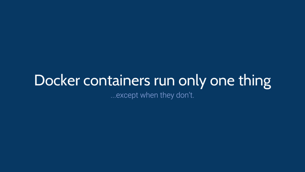Docker containers run only one thing