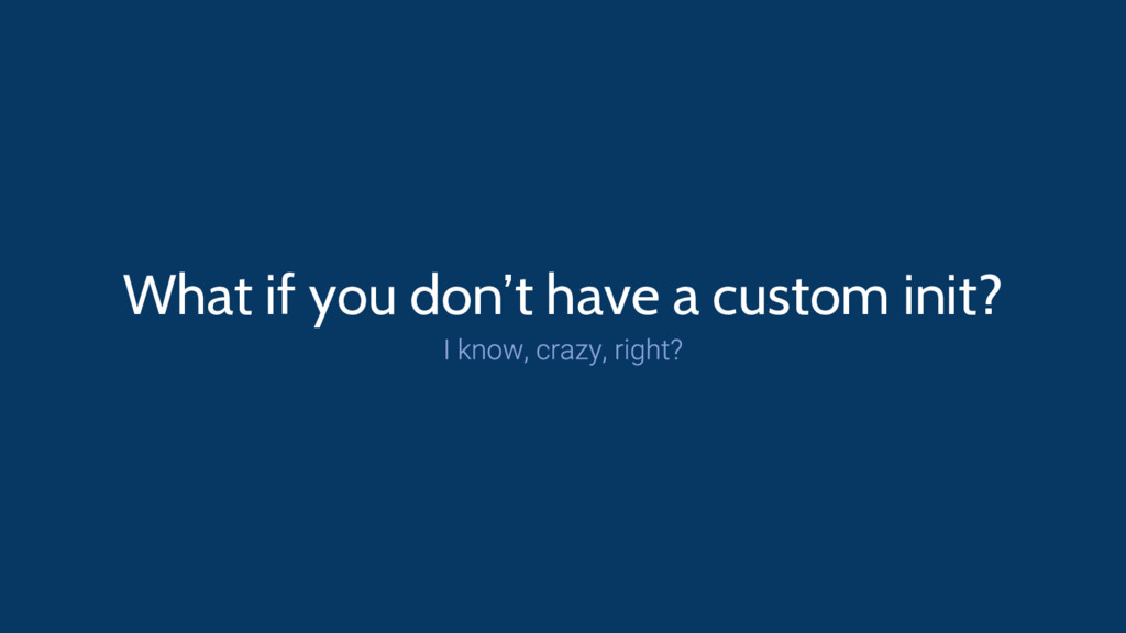 What if you don't have a custom init?
