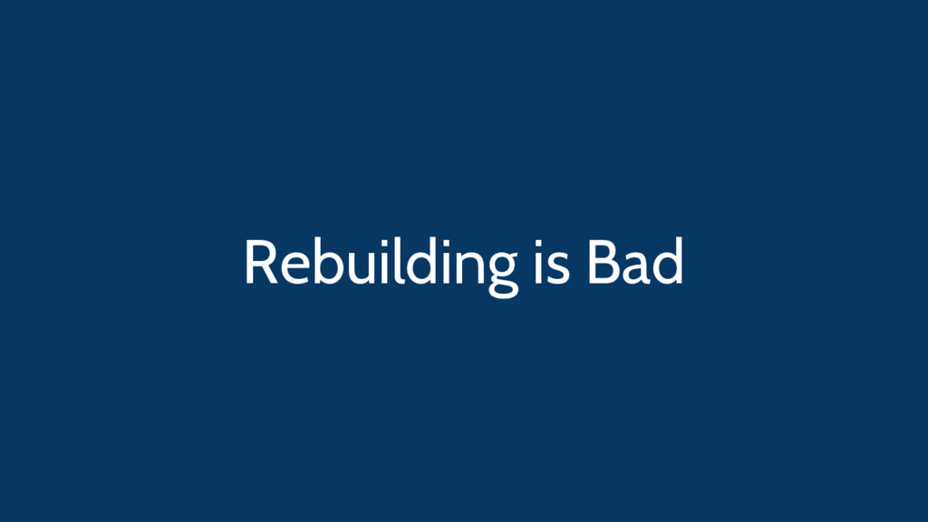 Rebuilding is Bad