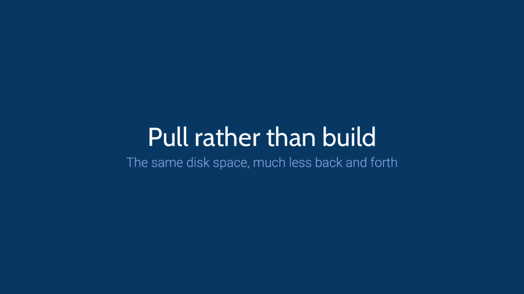 Pull rather than build