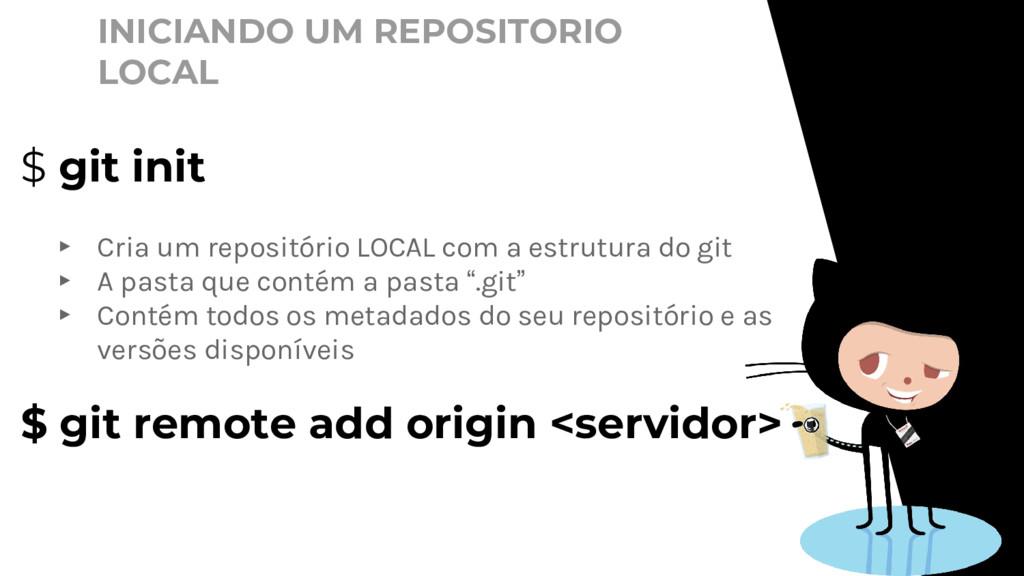 INICIANDO UM REPOSITORIO LOCAL $ git init ▸ Cri...