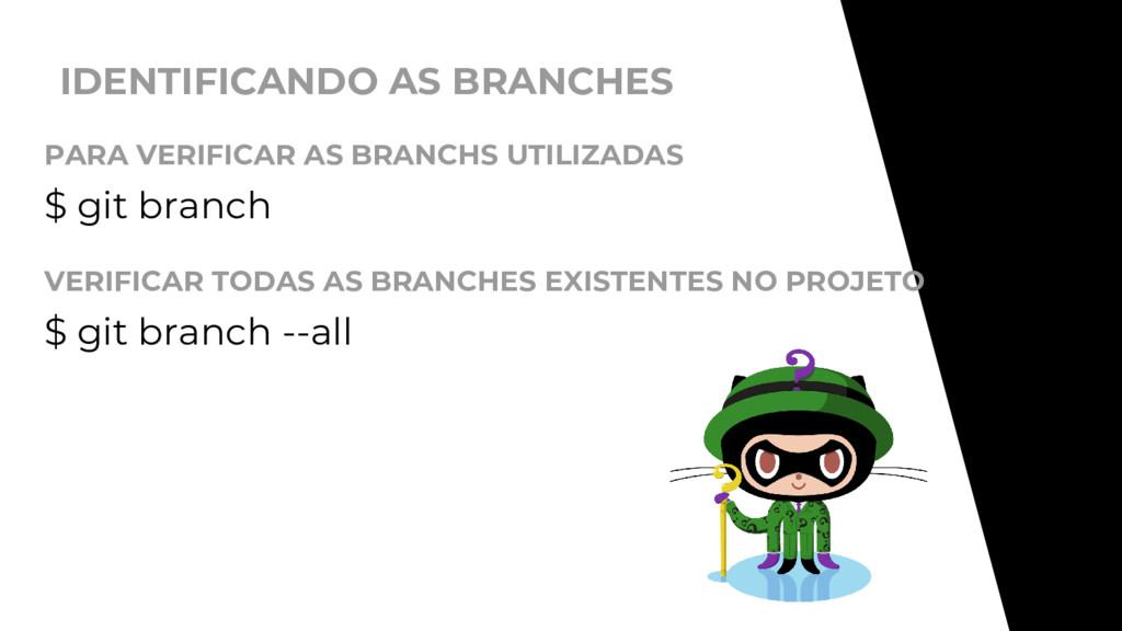 IDENTIFICANDO AS BRANCHES $ git branch PARA VER...