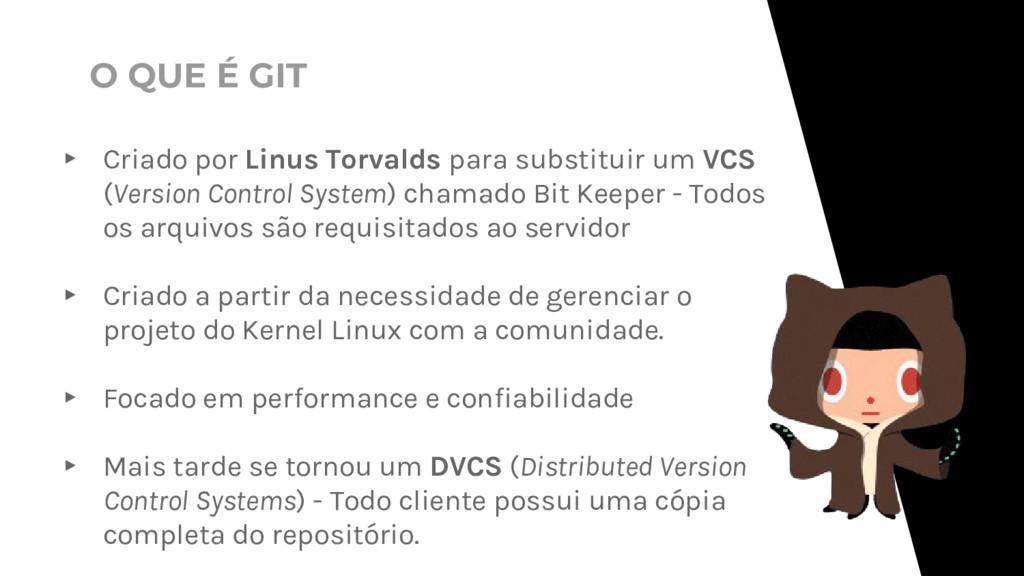 ▸ Criado por Linus Torvalds para substituir um ...