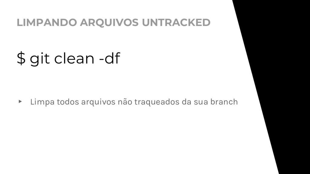 LIMPANDO ARQUIVOS UNTRACKED $ git clean -df ▸ L...