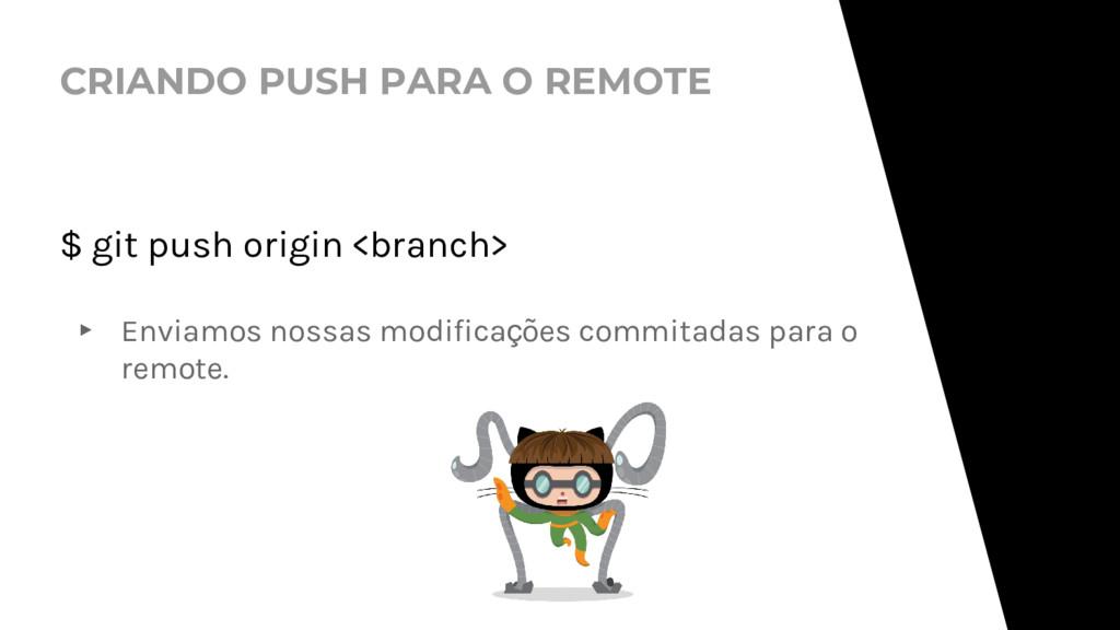 CRIANDO PUSH PARA O REMOTE $ git push origin <b...