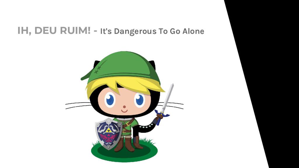 IH, DEU RUIM! - It's Dangerous To Go Alone