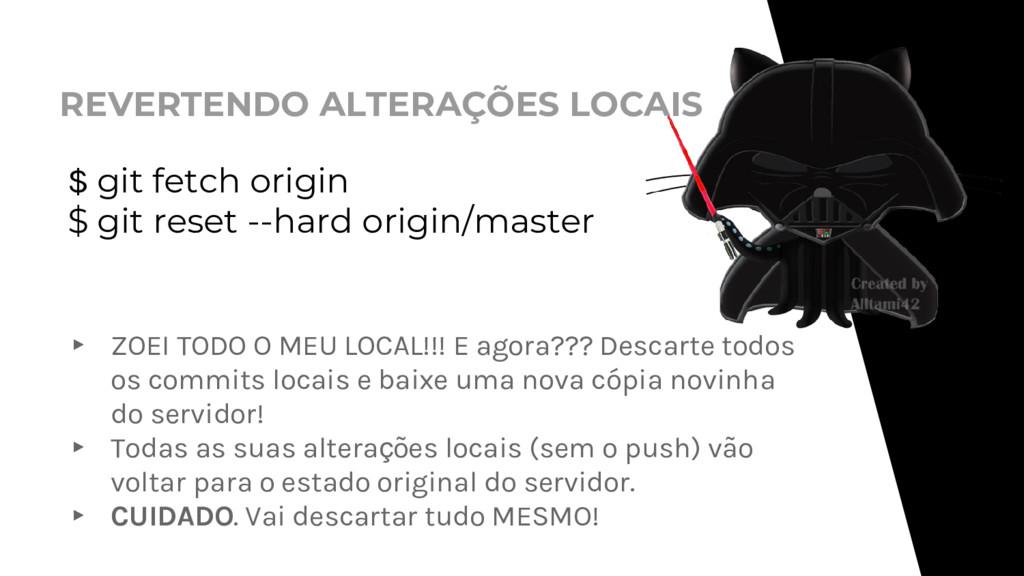 REVERTENDO ALTERAÇÕES LOCAIS $ git fetch origin...