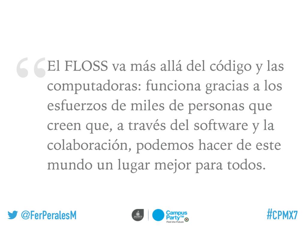 """ @FerPeralesM #CPMX7 El FLOSS va más allá del ..."