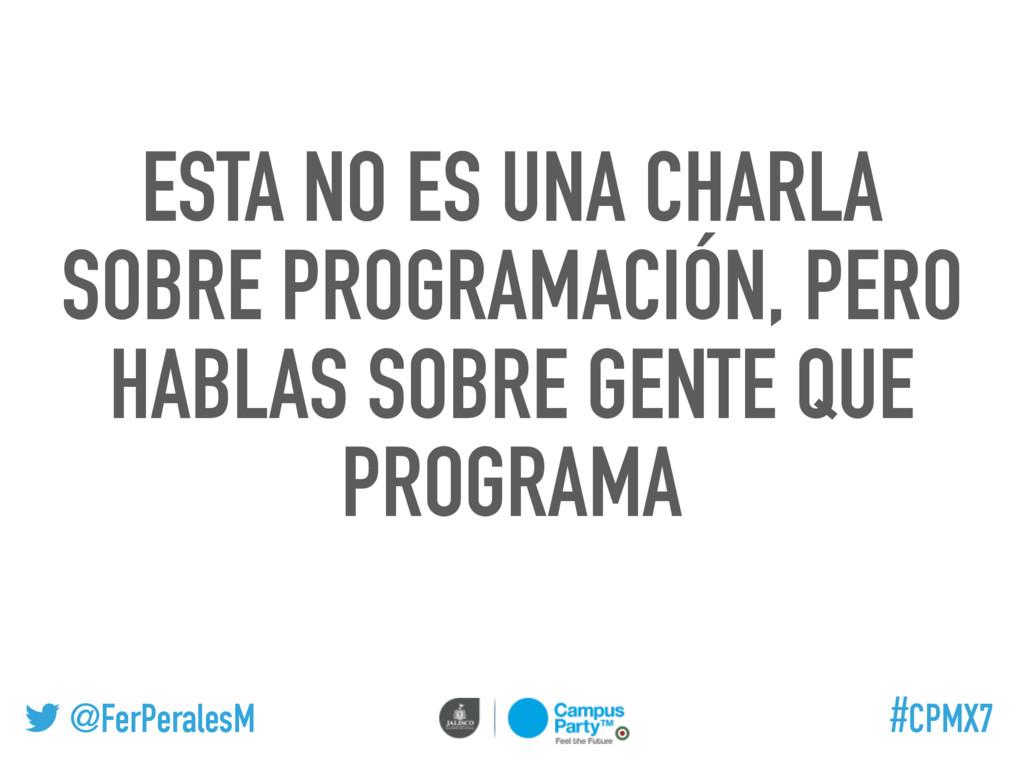 @FerPeralesM #CPMX7 ESTA NO ES UNA CHARLA SOBRE...