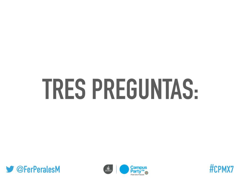 @FerPeralesM #CPMX7 TRES PREGUNTAS:
