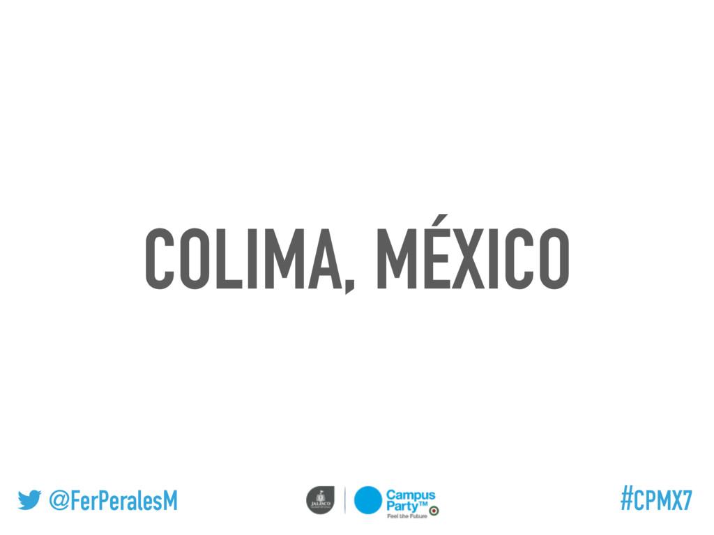 @FerPeralesM #CPMX7 COLIMA, MÉXICO