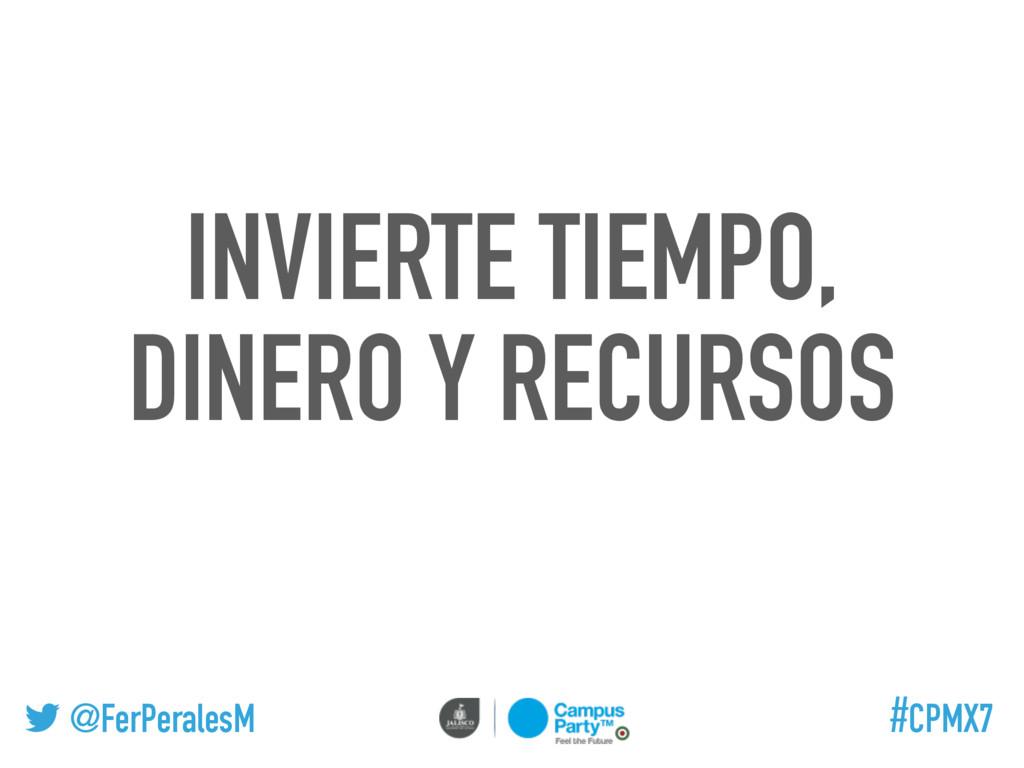 @FerPeralesM #CPMX7 INVIERTE TIEMPO, DINERO Y R...