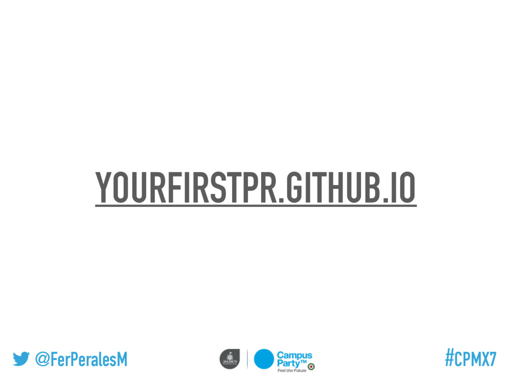 @FerPeralesM #CPMX7 YOURFIRSTPR.GITHUB.IO