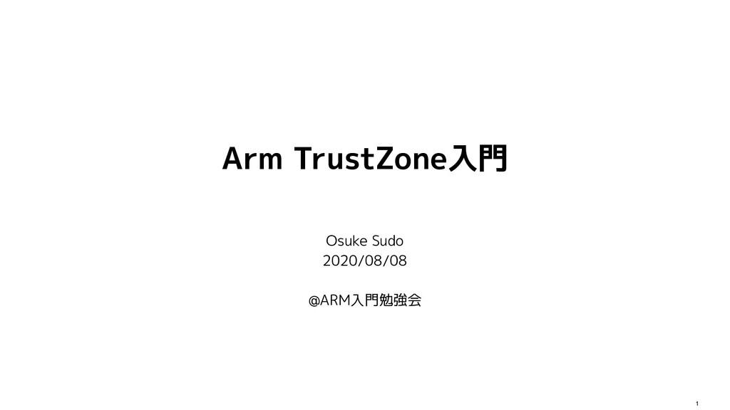 1 Arm TrustZone入門 Osuke Sudo 2020/08/08 @ARM入門勉...