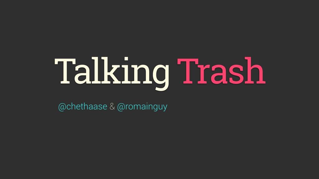 Talking Trash @chethaase & @romainguy