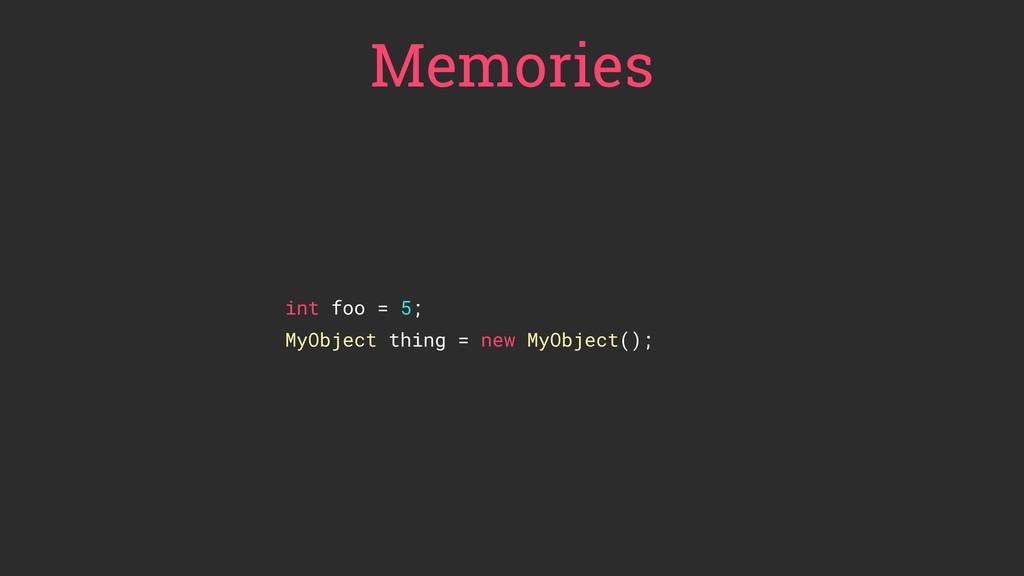Memories int foo = 5; MyObject thing = new MyOb...