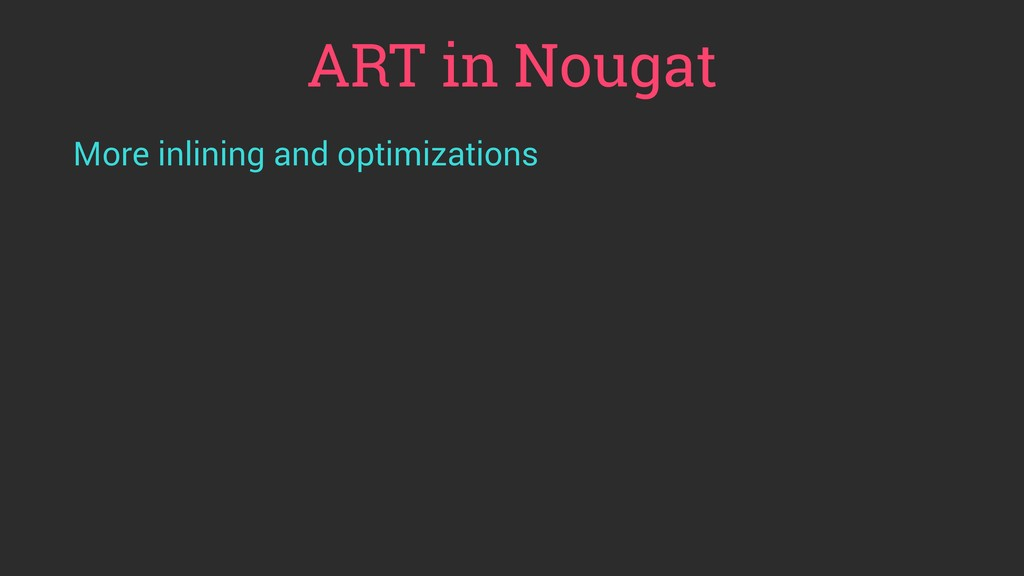 ART in Nougat More inlining and optimizations