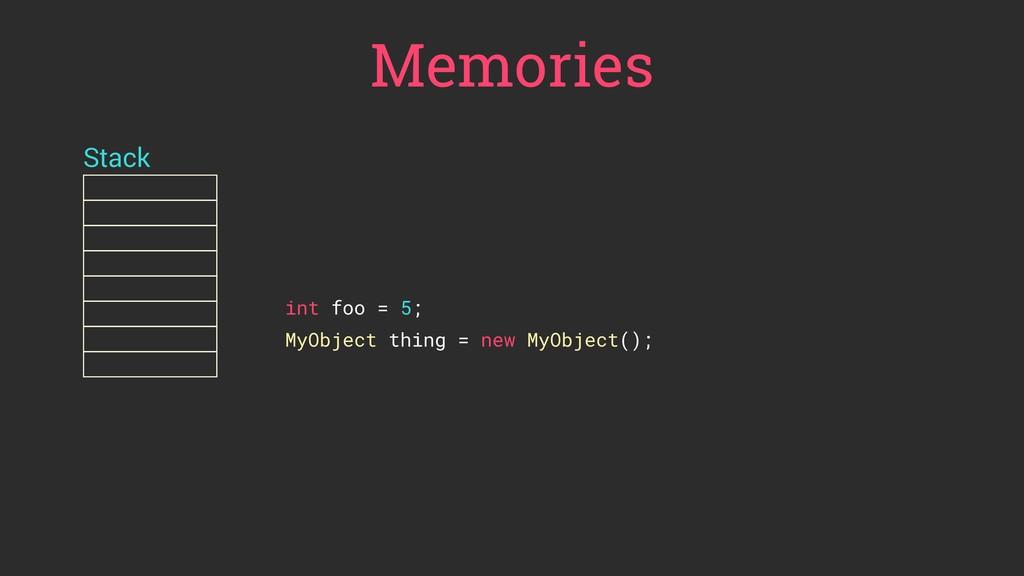 Memories Stack int foo = 5; MyObject thing = ne...