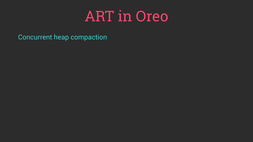 ART in Oreo Concurrent heap compaction