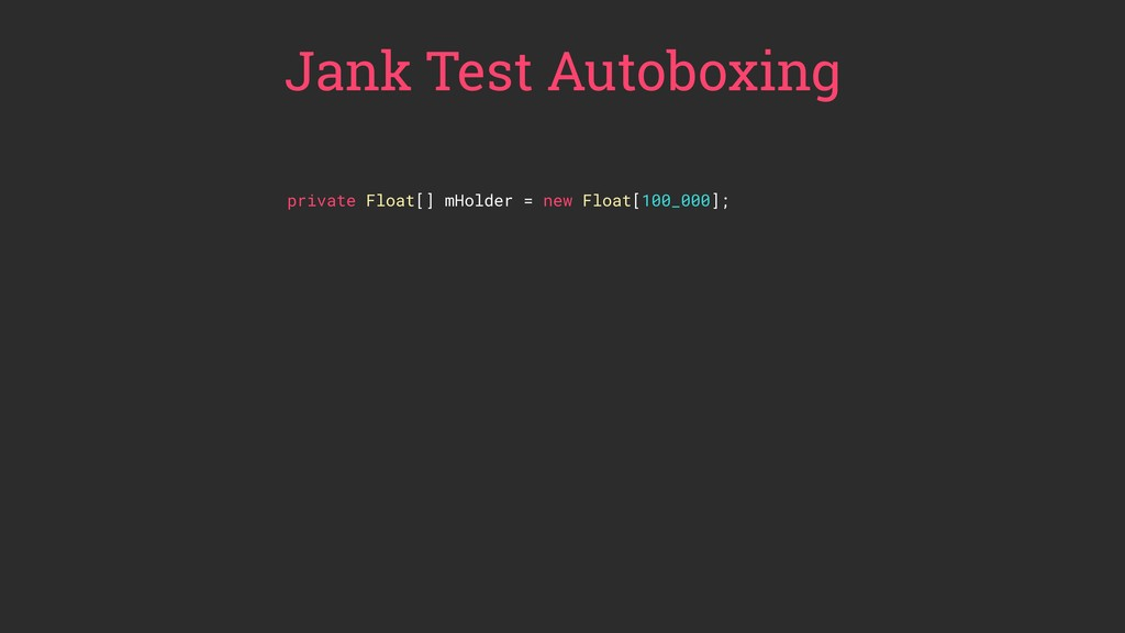 Jank Test Autoboxing private Float[] mHolder = ...