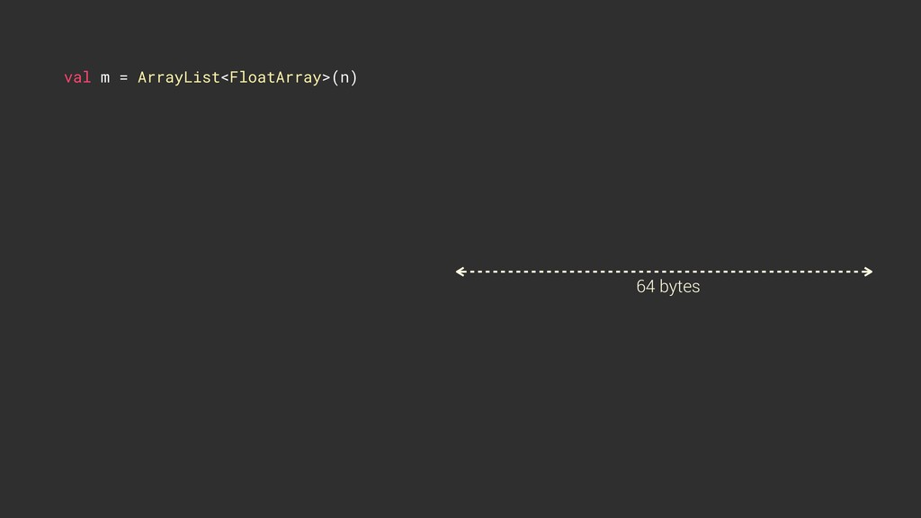 val m = ArrayList<FloatArray>(n) 64 bytes