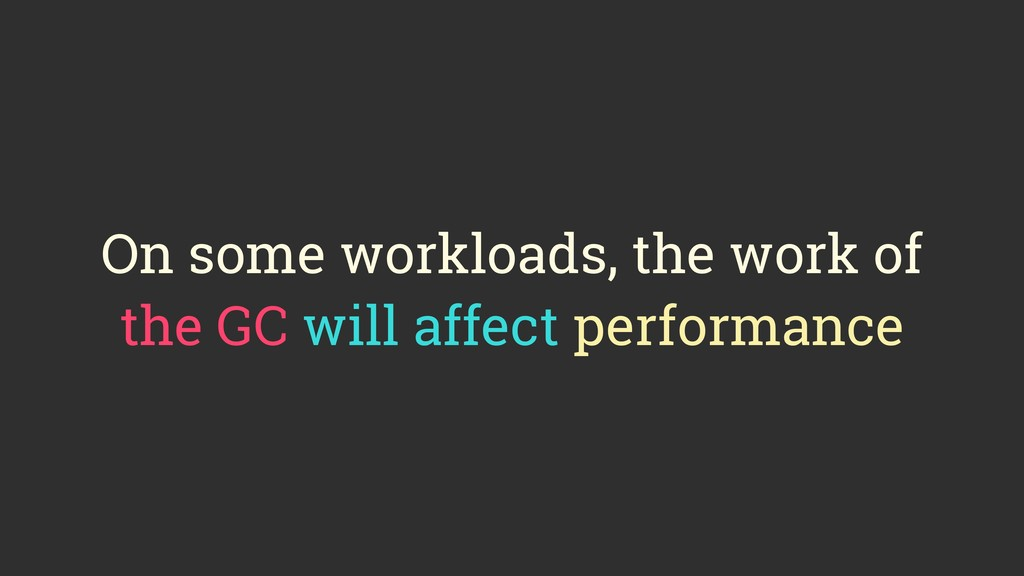 On some workloads, the work of the GC will affe...