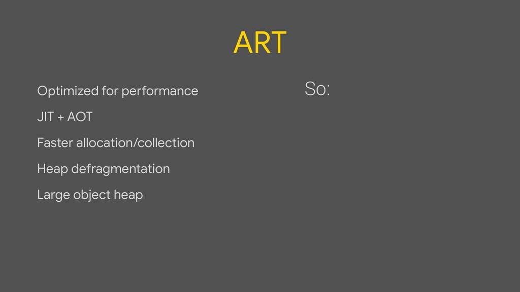 ART Optimized for performance  JIT + AOT  Faste...