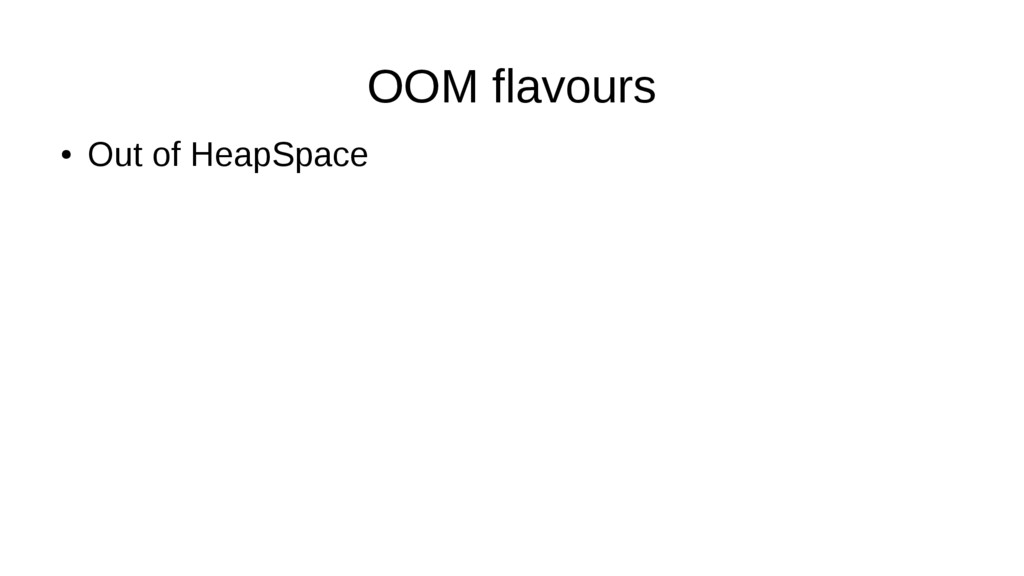OOM flavours ● Out of HeapSpace