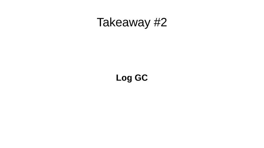 Takeaway #2 Log GC