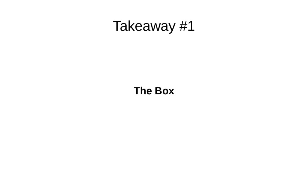 Takeaway #1 The Box