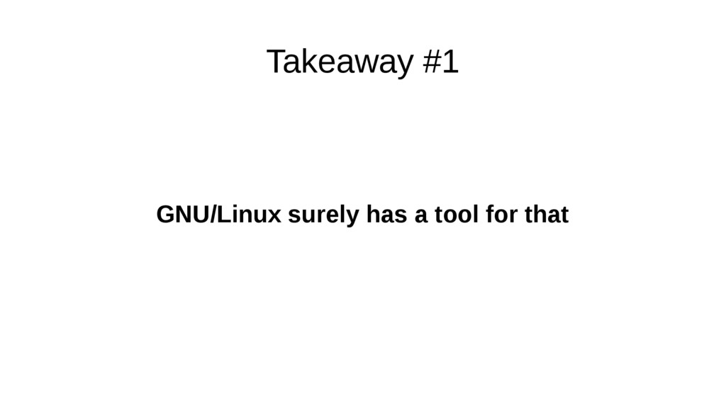 Takeaway #1 GNU/Linux surely has a tool for that