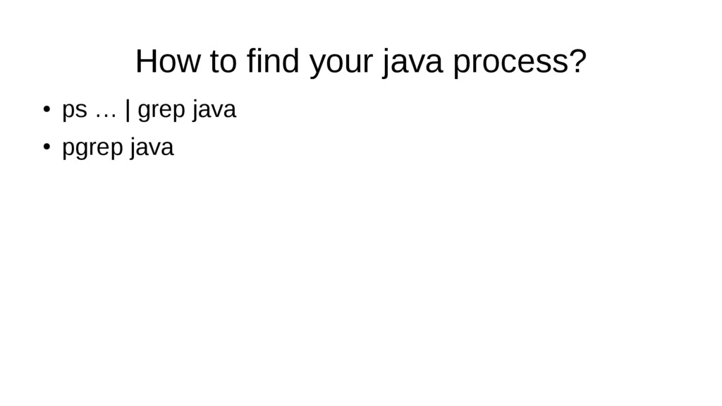 How to find your java process? ● ps … | grep ja...