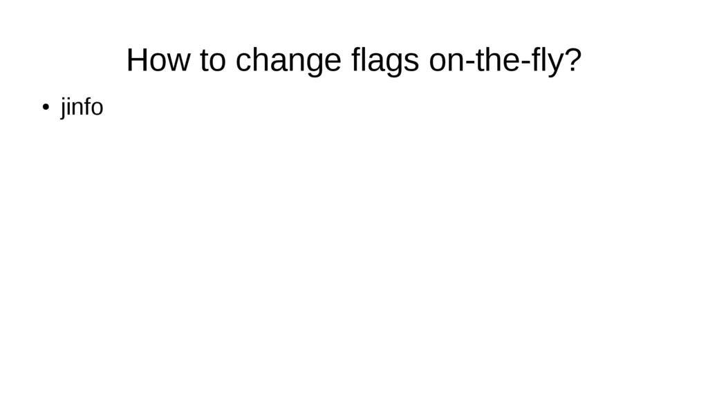 How to change flags on-the-fly? ● jinfo