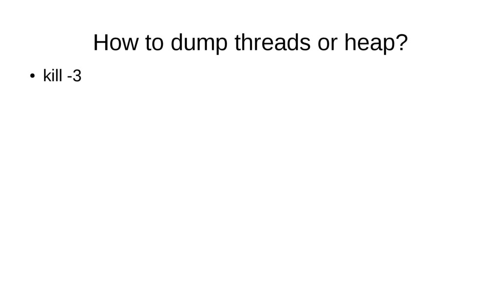 How to dump threads or heap? ● kill -3