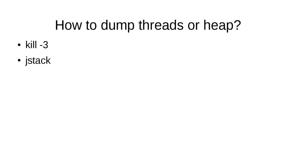 How to dump threads or heap? ● kill -3 ● jstack