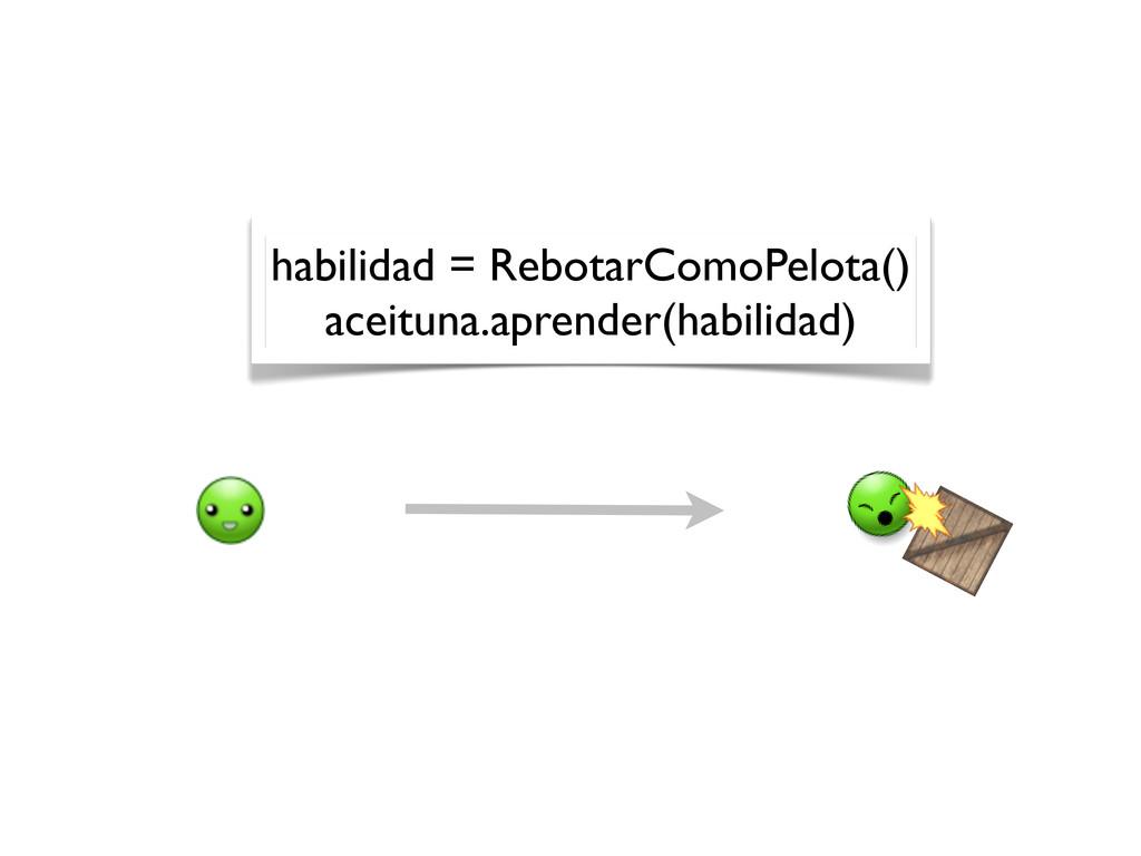 habilidad = RebotarComoPelota() aceituna.aprend...