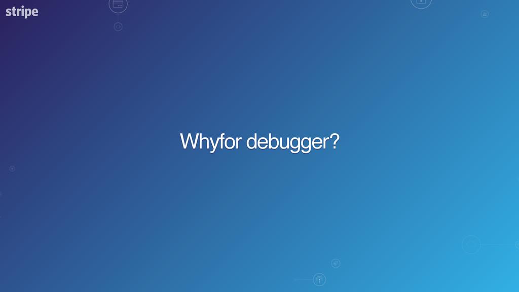 Whyfor debugger?
