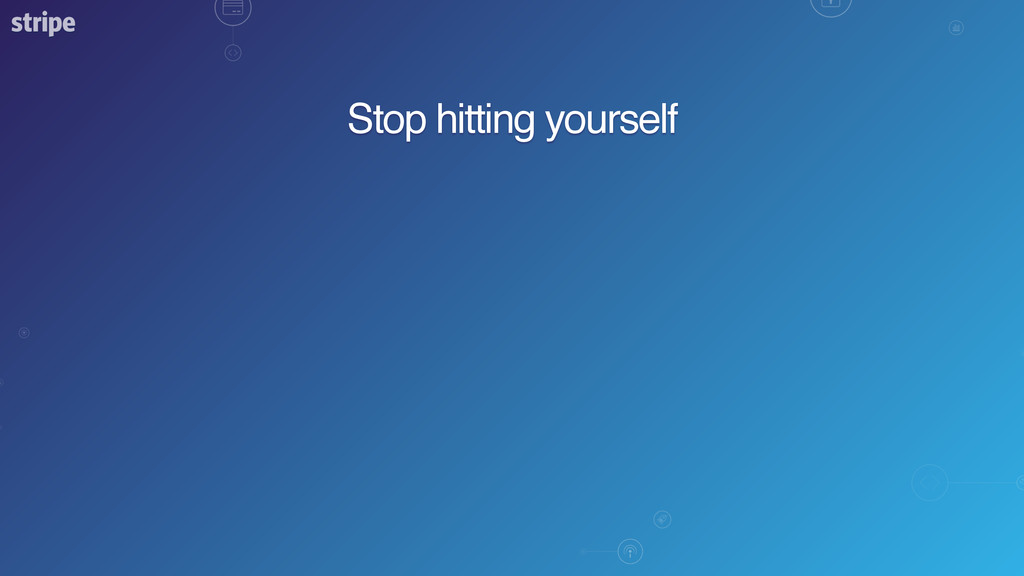 Stop hitting yourself