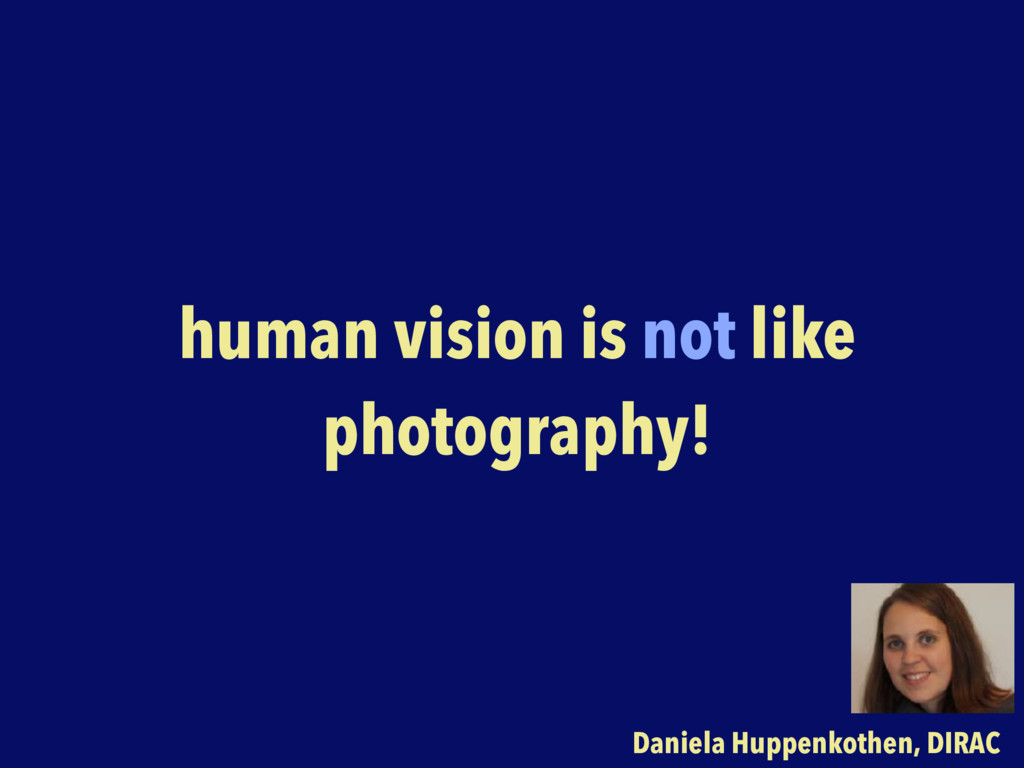 human vision is not like photography! Daniela H...