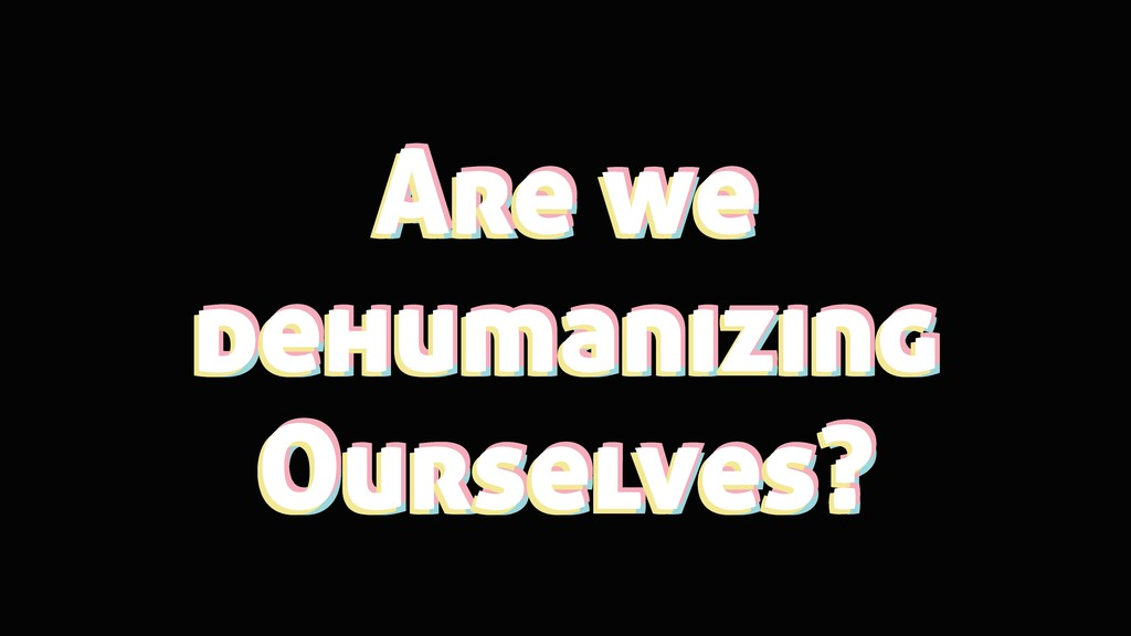 Are we dehumanizing Ourselves? Are we dehumaniz...