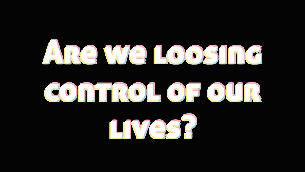 Are we loosing control of our lives? Are we loo...